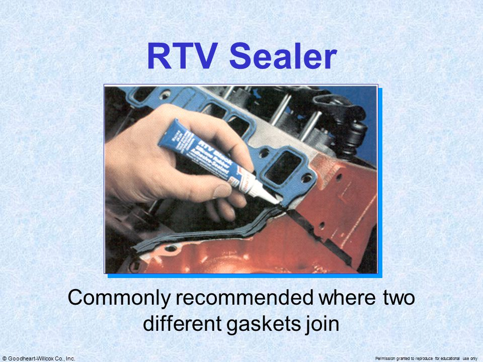 © Goodheart-Willcox Co., Inc. Permission granted to reproduce for educational use only RTV Sealer Commonly recommended where two different gaskets joi
