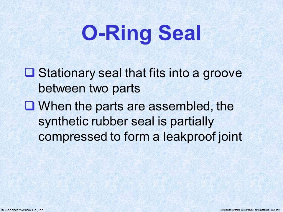 © Goodheart-Willcox Co., Inc. Permission granted to reproduce for educational use only O-Ring Seal  Stationary seal that fits into a groove between t
