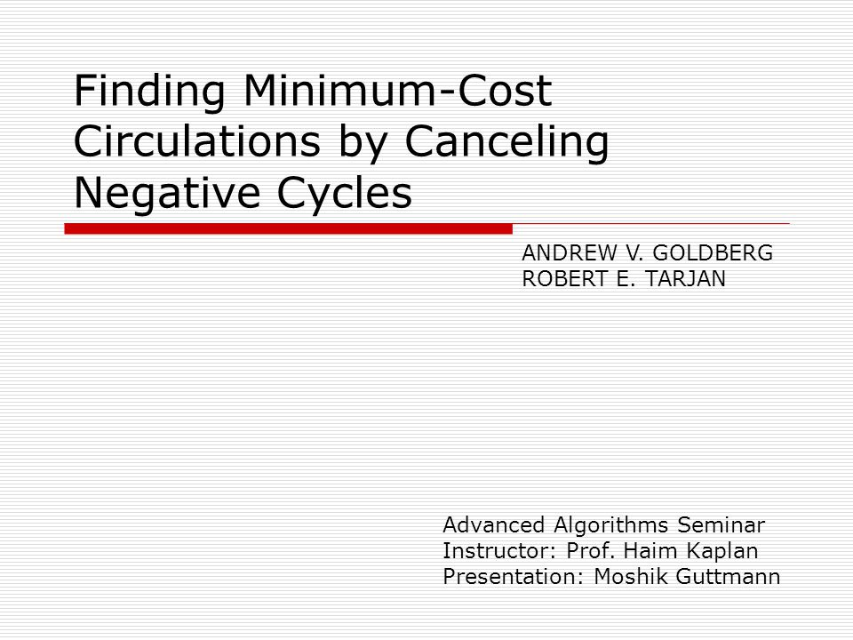 Finding Minimum-Cost Circulations by Canceling Negative Cycles Advanced Algorithms Seminar Instructor: Prof.