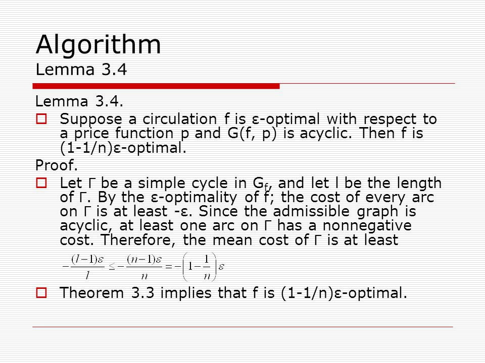 Algorithm Lemma 3.4 Lemma 3.4.  Suppose a circulation f is ε-optimal with respect to a price function p and G(f, p) is acyclic. Then f is (1-1/n)ε-op