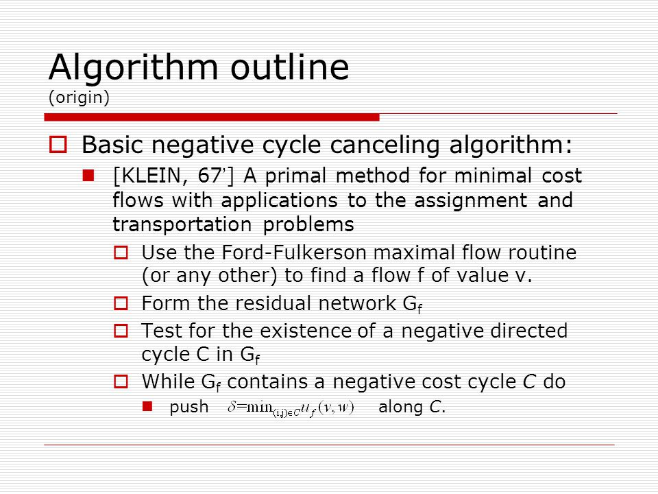 Algorithm outline (origin)  Basic negative cycle canceling algorithm: [KLEIN, 67 ' ] A primal method for minimal cost flows with applications to the assignment and transportation problems  Use the Ford-Fulkerson maximal flow routine (or any other) to find a flow f of value v.