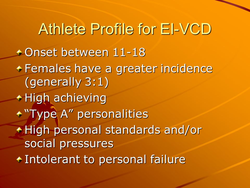 "Athlete Profile for EI-VCD Onset between 11-18 Females have a greater incidence (generally 3:1) High achieving ""Type A"" personalities High personal st"
