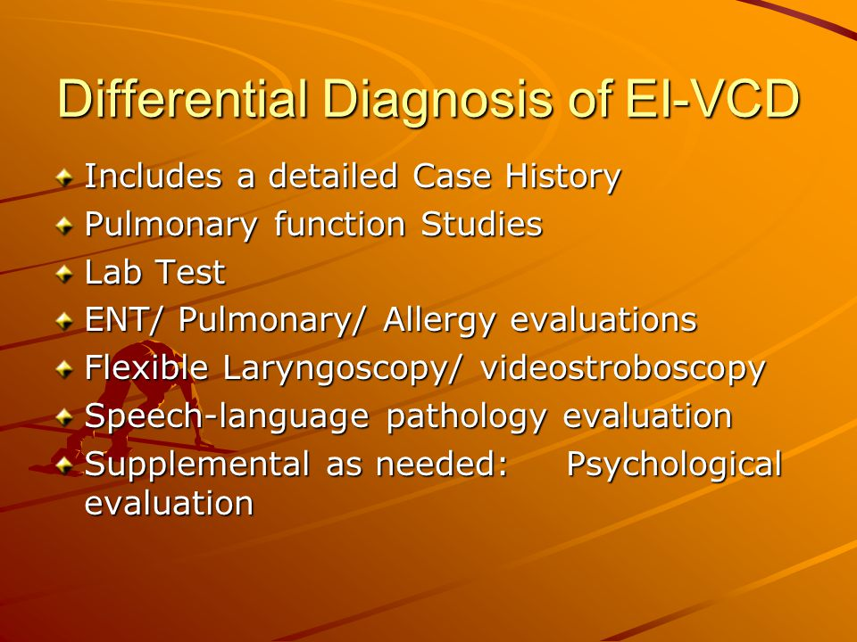 Differential Diagnosis of EI-VCD Includes a detailed Case History Pulmonary function Studies Lab Test ENT/ Pulmonary/ Allergy evaluations Flexible Lar