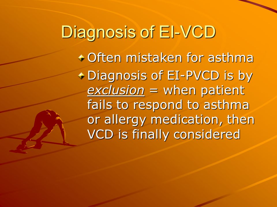 Diagnosis of EI-VCD Often mistaken for asthma Diagnosis of EI-PVCD is by exclusion = when patient fails to respond to asthma or allergy medication, th