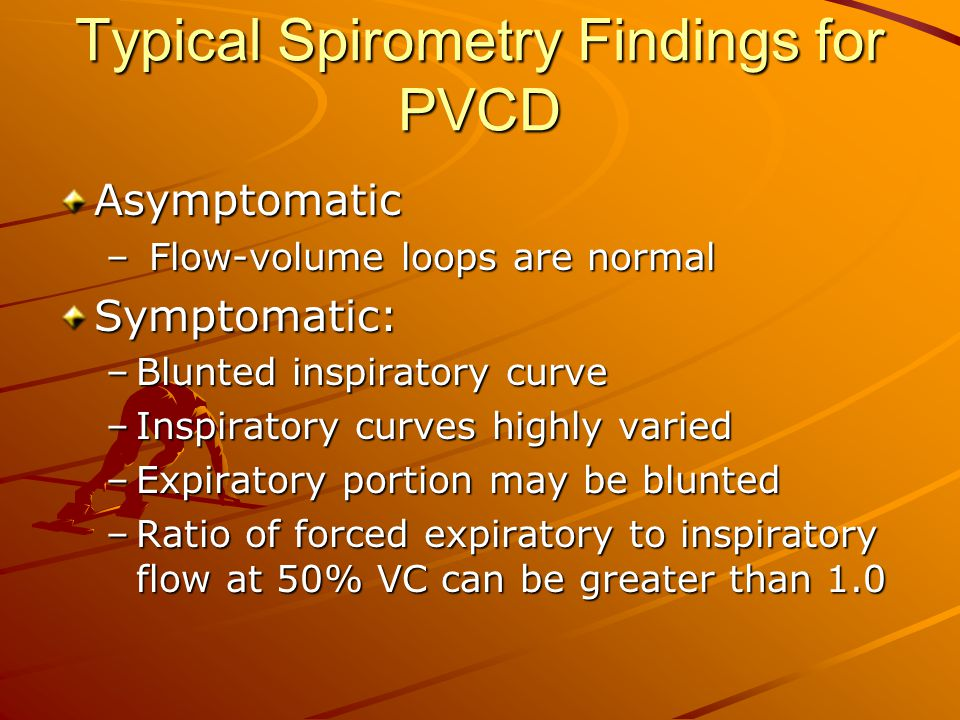 Typical Spirometry Findings for PVCD Asymptomatic – Flow-volume loops are normal Symptomatic: –Blunted inspiratory curve –Inspiratory curves highly va
