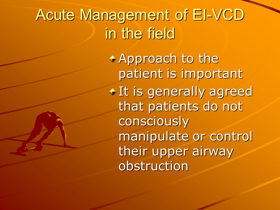 Acute Management of EI-VCD in the field Approach to the patient is important It is generally agreed that patients do not consciously manipulate or con