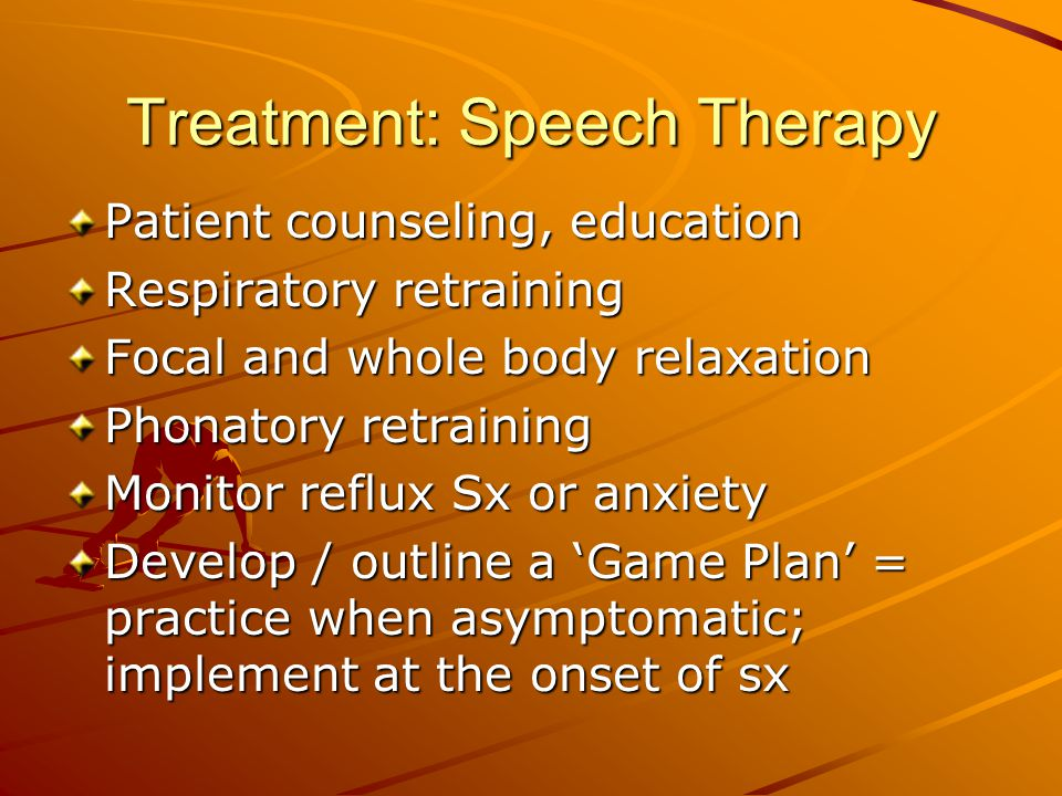 Treatment: Speech Therapy Patient counseling, education Respiratory retraining Focal and whole body relaxation Phonatory retraining Monitor reflux Sx