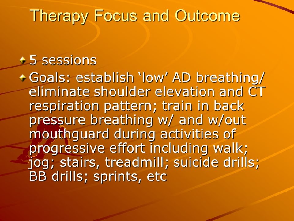 Therapy Focus and Outcome 5 sessions Goals: establish 'low' AD breathing/ eliminate shoulder elevation and CT respiration pattern; train in back press