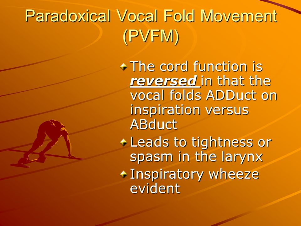 Paradoxical Vocal Fold Movement (PVFM) The cord function is reversed in that the vocal folds ADDuct on inspiration versus ABduct Leads to tightness or