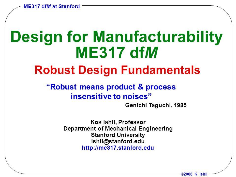 ME317 dfM at Stanford ©2006 K.Ishii Robust Design Basics 1.