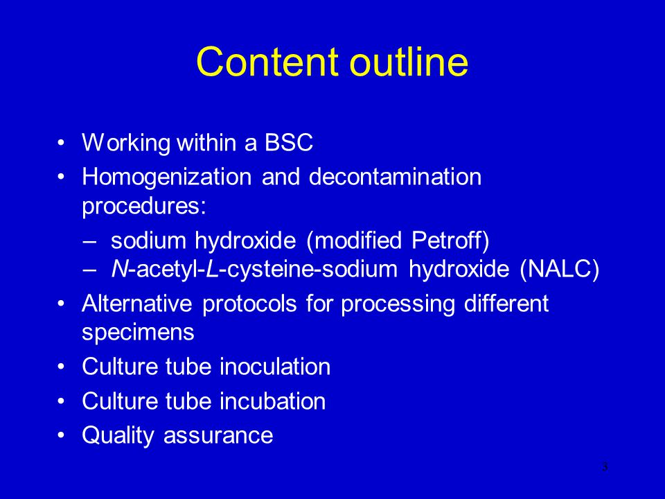 Learning objectives At the end of this module you will be able to:  work properly within a BSC;  process specimens from sterile and non sterile sites, according to protocols, for TB culture;  homogenize and decontaminate respiratory specimens by: –Petroff modified method, –NALC-NaOH method;  inoculate cultures (solid and/or liquid media);  incubate inoculated media under proper conditions.