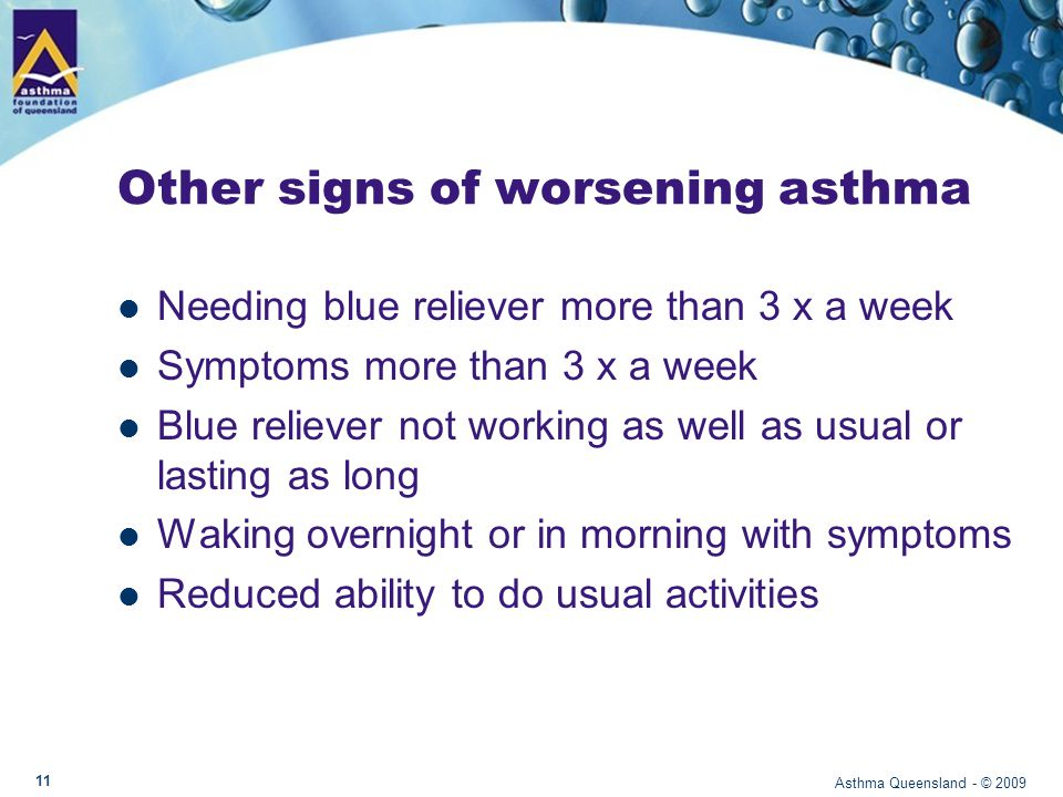 Other signs of worsening asthma Needing blue reliever more than 3 x a week Symptoms more than 3 x a week Blue reliever not working as well as usual or lasting as long Waking overnight or in morning with symptoms Reduced ability to do usual activities Asthma Queensland - © 2009 11