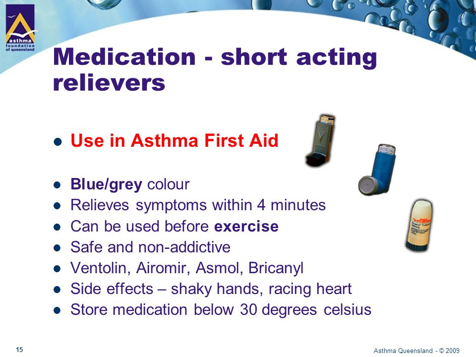 Medication - short acting relievers Use in Asthma First Aid Blue/grey colour Relieves symptoms within 4 minutes Can be used before exercise Safe and non-addictive Ventolin, Airomir, Asmol, Bricanyl Side effects – shaky hands, racing heart Store medication below 30 degrees celsius Asthma Queensland - © 2009 15