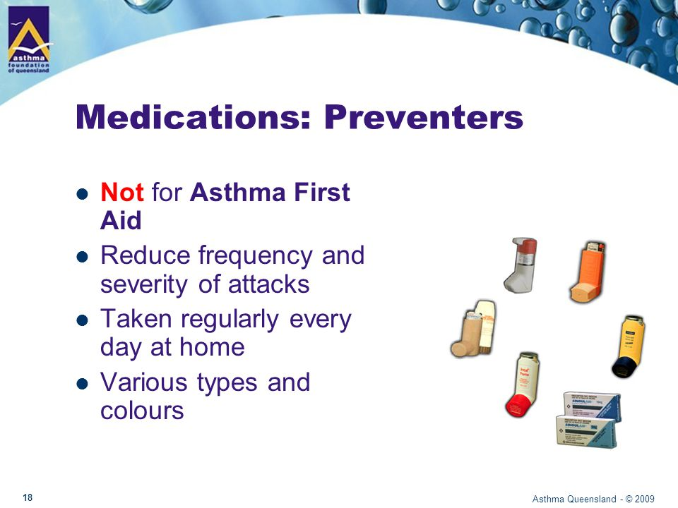 Medications: Preventers Not for Asthma First Aid Reduce frequency and severity of attacks Taken regularly every day at home Various types and colours Asthma Queensland - © 2009 18