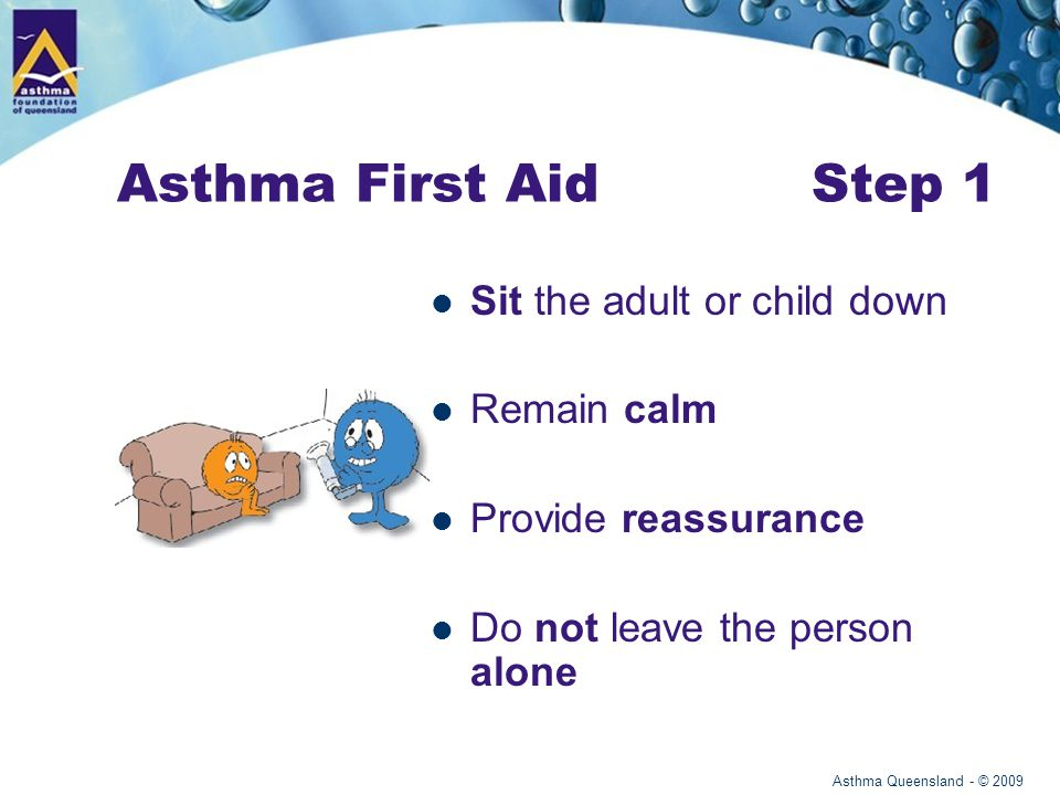 Asthma Queensland - © 2009 Asthma First Aid Step 1 Sit the adult or child down Remain calm Provide reassurance Do not leave the person alone