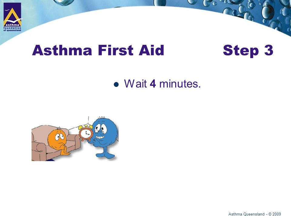 Asthma Queensland - © 2009 Asthma First Aid Step 3 Wait 4 minutes.