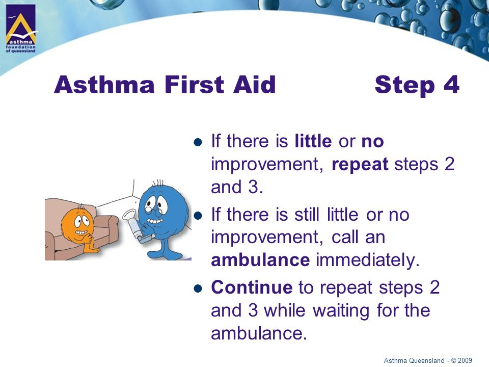 Asthma Queensland - © 2009 Asthma First Aid Step 4 If there is little or no improvement, repeat steps 2 and 3.
