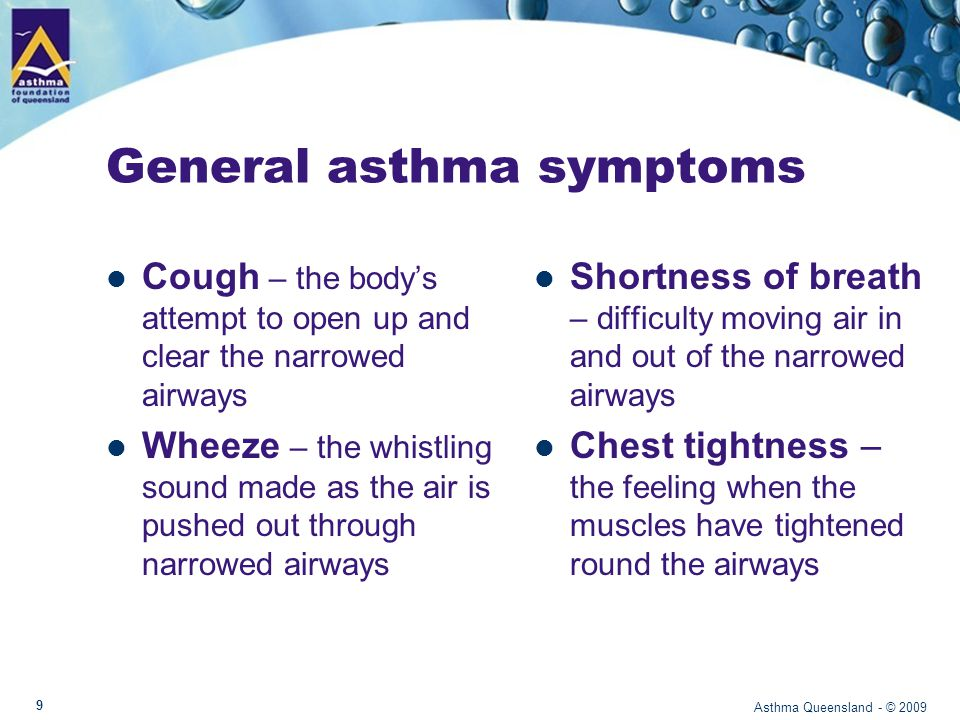General asthma symptoms Cough – the body's attempt to open up and clear the narrowed airways Wheeze – the whistling sound made as the air is pushed out through narrowed airways Shortness of breath – difficulty moving air in and out of the narrowed airways Chest tightness – the feeling when the muscles have tightened round the airways Asthma Queensland - © 2009 9