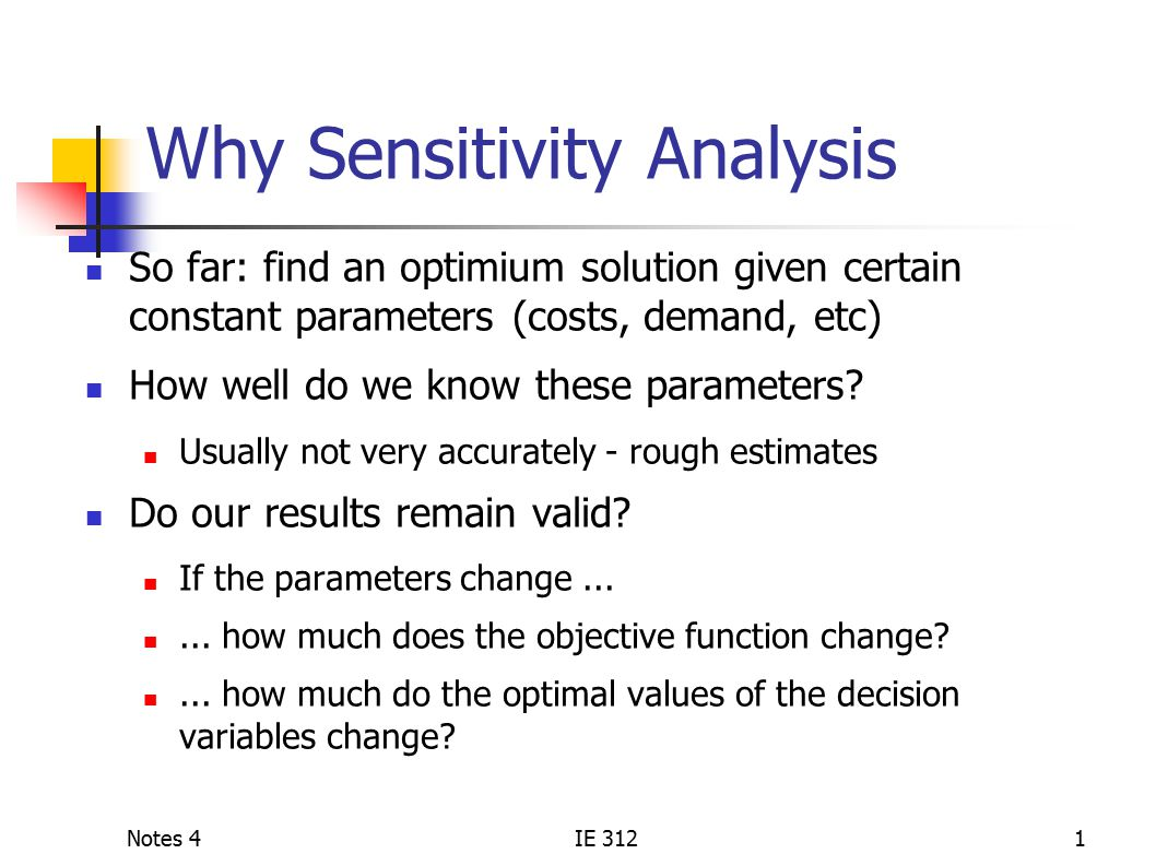 Notes 4IE 3121 Why Sensitivity Analysis So far: find an optimium solution given certain constant parameters (costs, demand, etc) How well do we know these parameters.