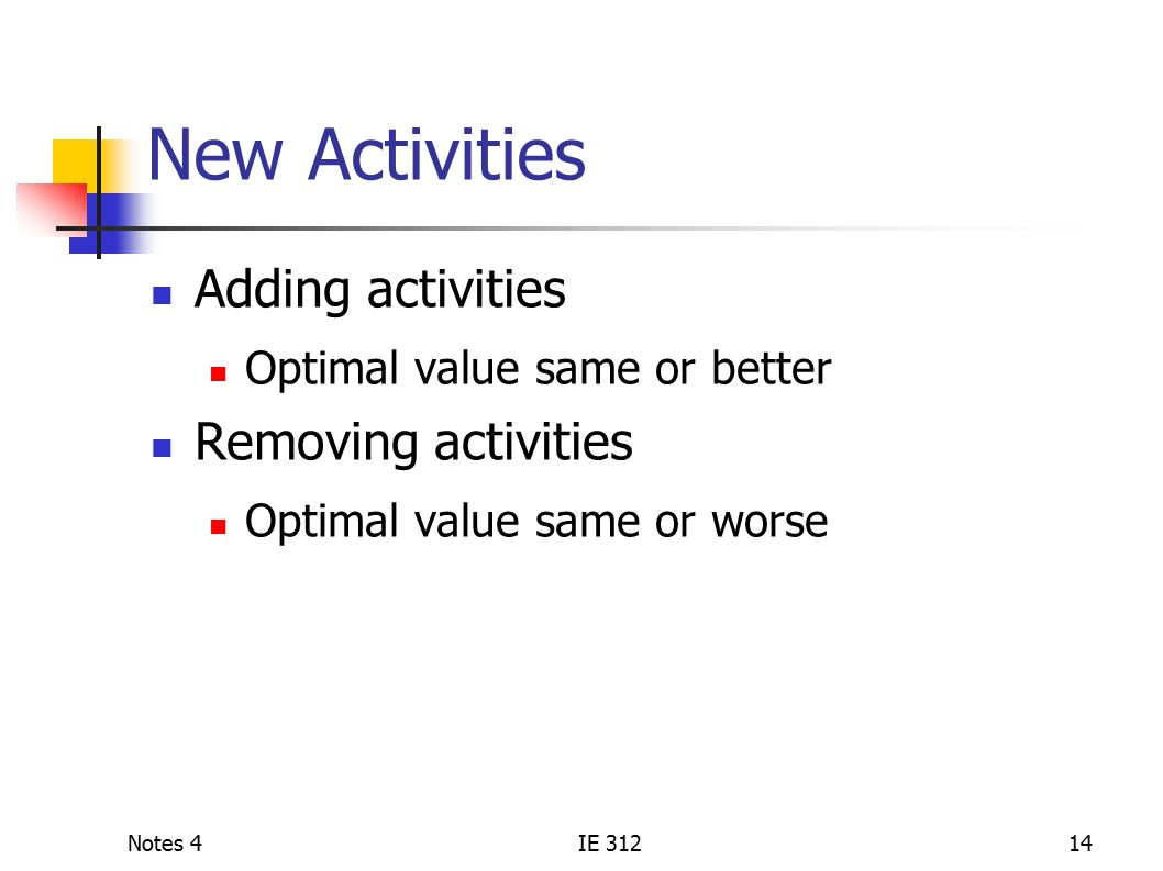 Notes 4IE 31214 New Activities Adding activities Optimal value same or better Removing activities Optimal value same or worse