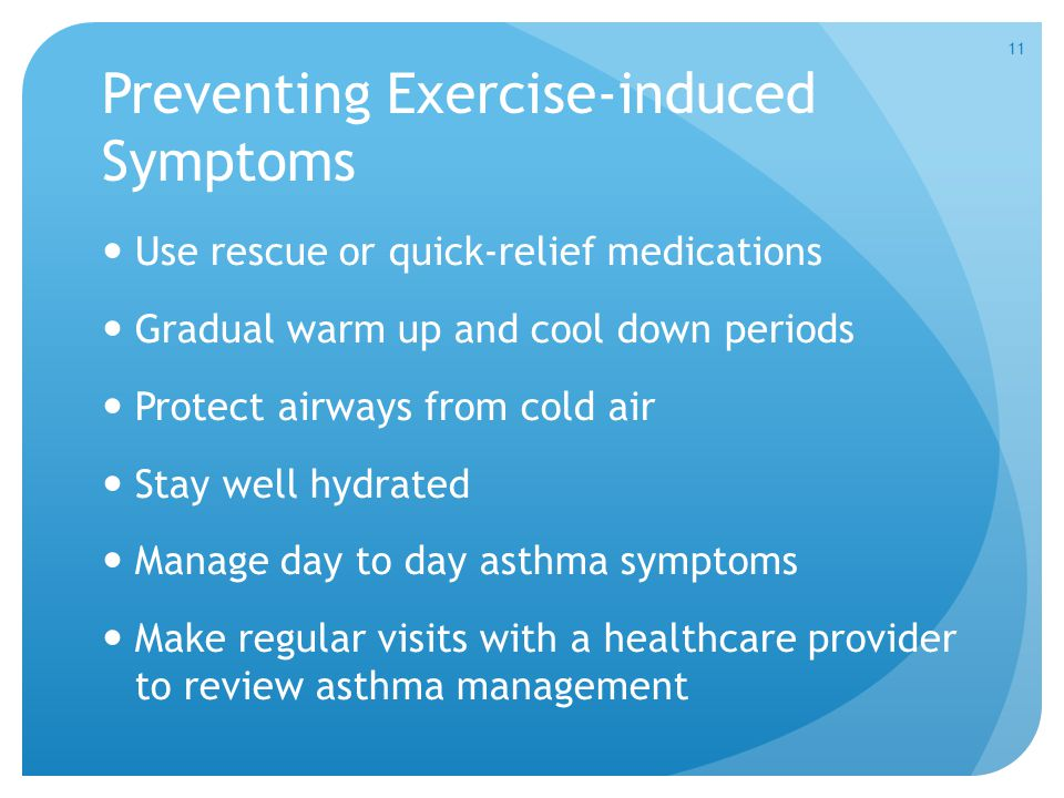 Preventing Exercise-induced Symptoms Use rescue or quick-relief medications Gradual warm up and cool down periods Protect airways from cold air Stay well hydrated Manage day to day asthma symptoms Make regular visits with a healthcare provider to review asthma management 11