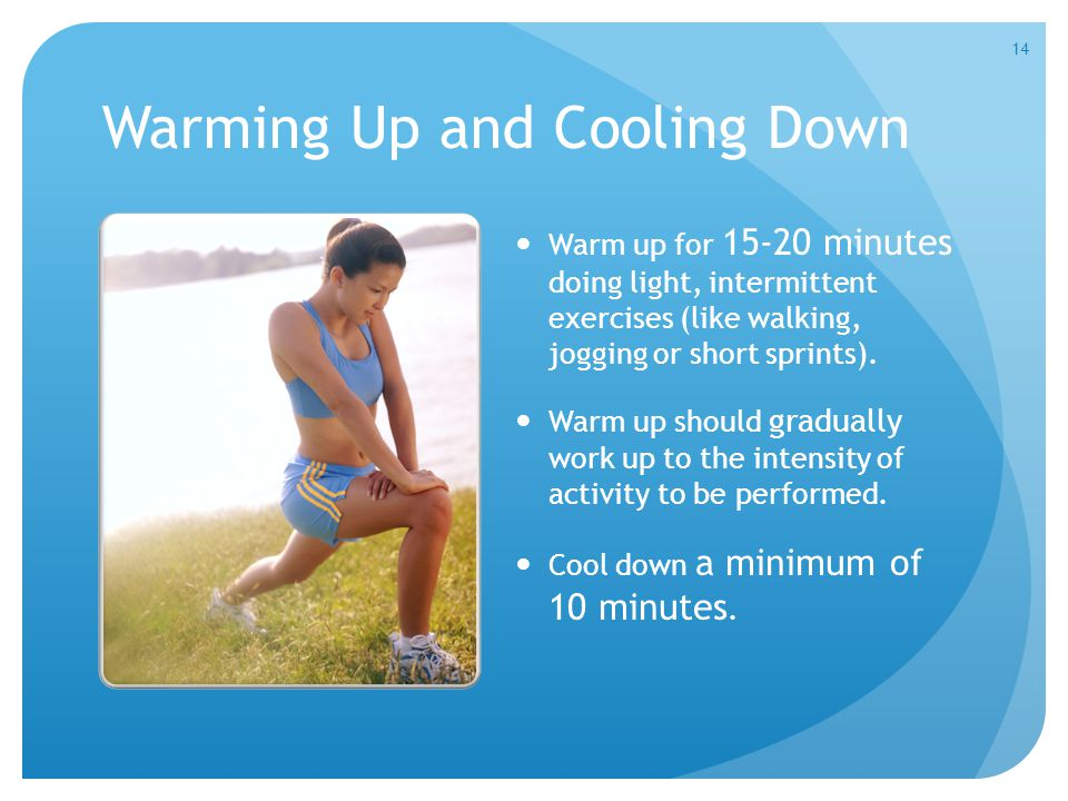 Warming Up and Cooling Down Warm up for 15-20 minutes doing light, intermittent exercises (like walking, jogging or short sprints). Warm up should gra