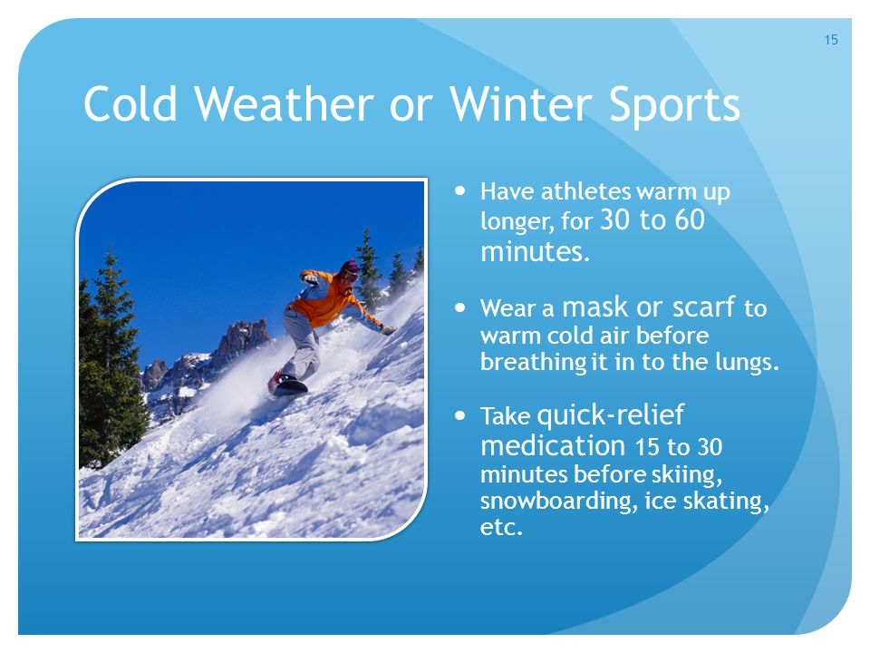 Cold Weather or Winter Sports Have athletes warm up longer, for 30 to 60 minutes. Wear a mask or scarf to warm cold air before breathing it in to the