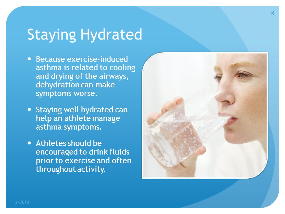 Staying Hydrated Because exercise-induced asthma is related to cooling and drying of the airways, dehydration can make symptoms worse.