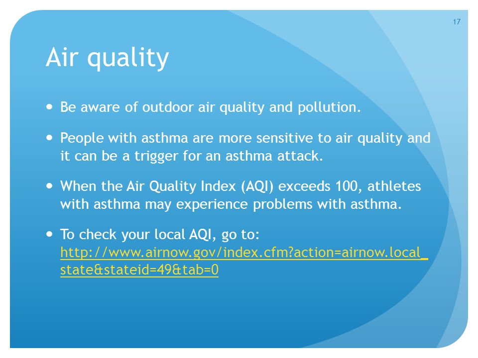 Air quality Be aware of outdoor air quality and pollution. People with asthma are more sensitive to air quality and it can be a trigger for an asthma