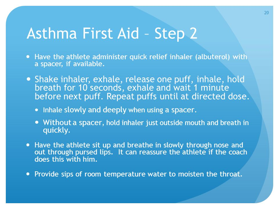 Asthma First Aid – Step 2 Have the athlete administer quick relief inhaler (albuterol) with a spacer, if available. Shake inhaler, exhale, release one