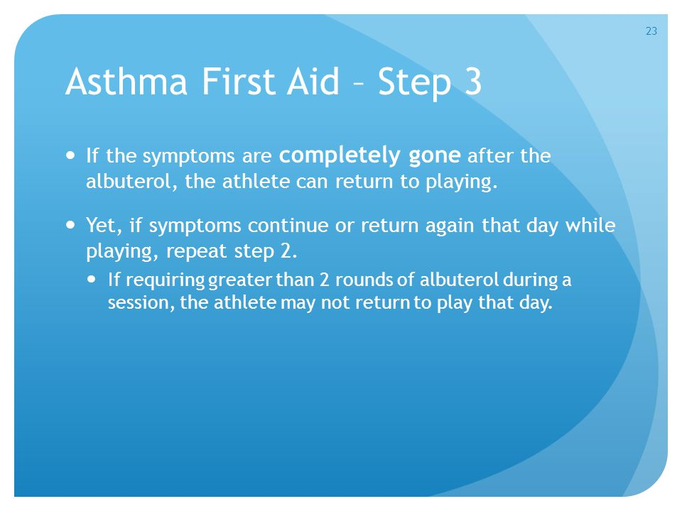 Asthma First Aid – Step 3 If the symptoms are completely gone after the albuterol, the athlete can return to playing.