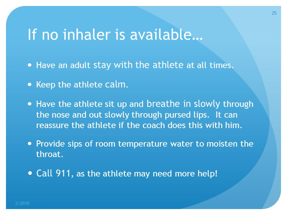 If no inhaler is available… Have an adult stay with the athlete at all times. Keep the athlete calm. Have the athlete sit up and breathe in slowly thr