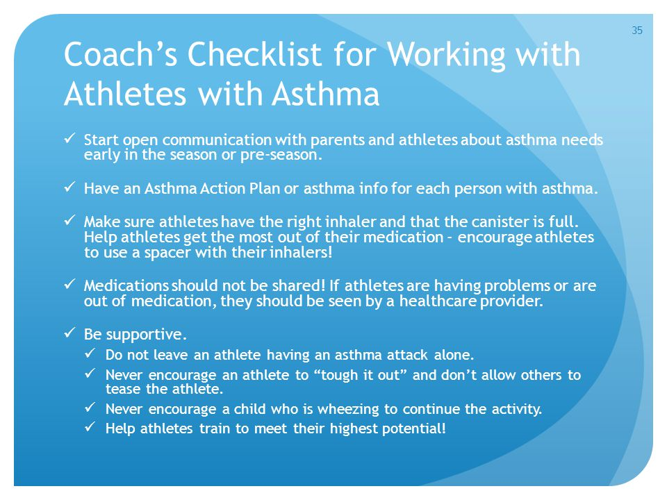 Coach's Checklist for Working with Athletes with Asthma Start open communication with parents and athletes about asthma needs early in the season or p