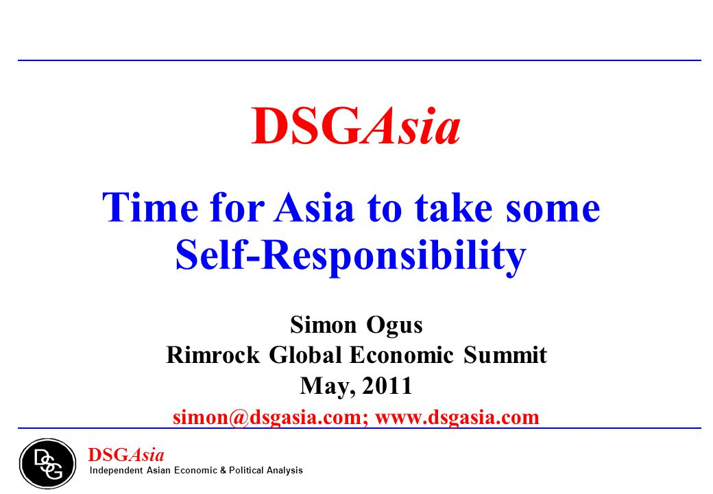 DSGAsia Time for Asia to take some Self-Responsibility Simon Ogus Rimrock Global Economic Summit May, 2011 simon@dsgasia.com; www.dsgasia.com Independent Asian Economic & Political Analysis