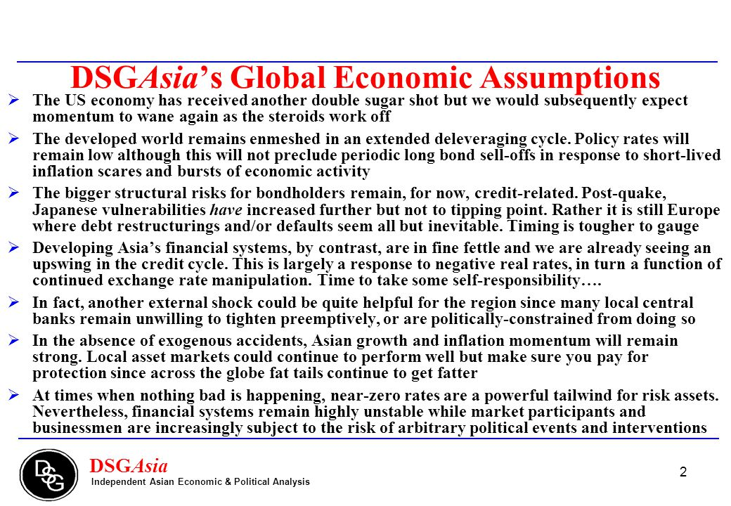2 DSGAsia's Global Economic Assumptions  The US economy has received another double sugar shot but we would subsequently expect momentum to wane again as the steroids work off  The developed world remains enmeshed in an extended deleveraging cycle.