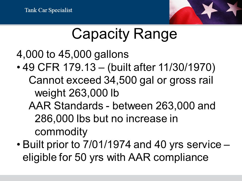 Tank Car Specialist Capacity Range 4,000 to 45,000 gallons 49 CFR 179.13 – (built after 11/30/1970) Cannot exceed 34,500 gal or gross rail weight 263,