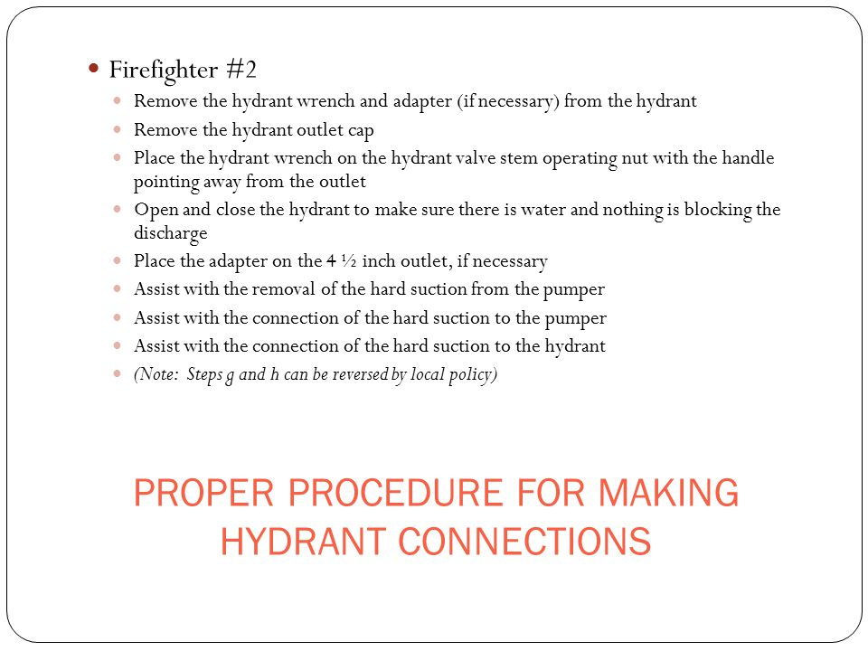 PROPER PROCEDURE FOR MAKING HYDRANT CONNECTIONS Firefighter #2 Remove the hydrant wrench and adapter (if necessary) from the hydrant Remove the hydran