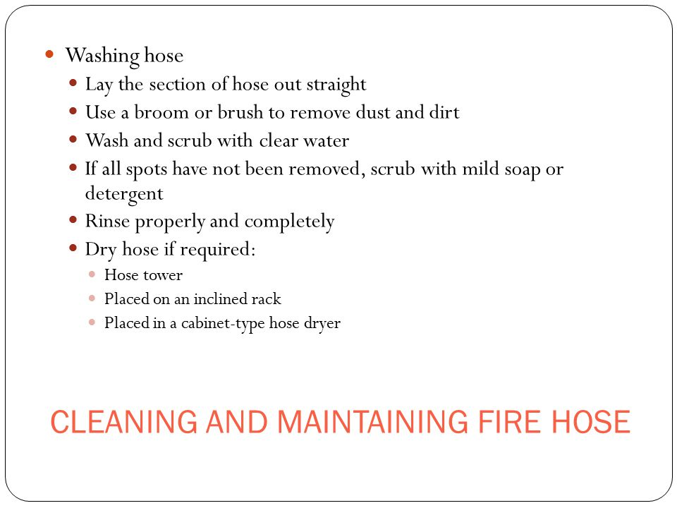 CLEANING AND MAINTAINING FIRE HOSE Washing hose Lay the section of hose out straight Use a broom or brush to remove dust and dirt Wash and scrub with