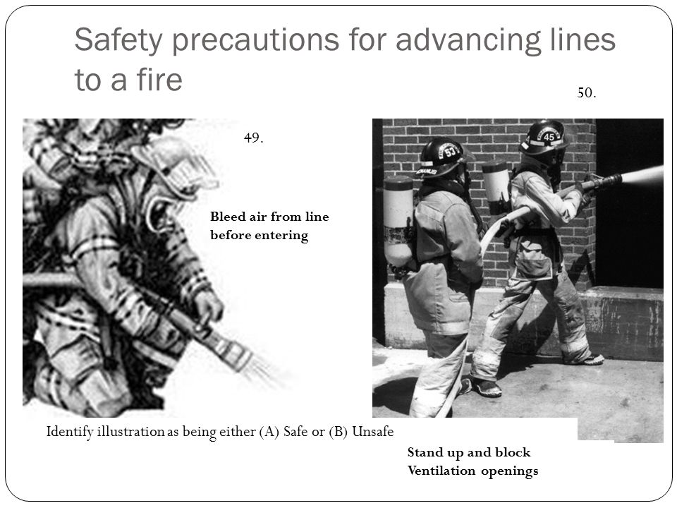 Safety precautions for advancing lines to a fire Identify illustration as being either (A) Safe or (B) Unsafe 49. 50. Bleed air from line before enter