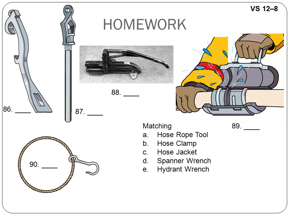 VS 12–8 HOMEWORK Matching a.Hose Rope Tool b.Hose Clamp c.Hose Jacket d.Spanner Wrench e.Hydrant Wrench 86. ____ 90. ____ 89. ____ 88. ____ 87. ____