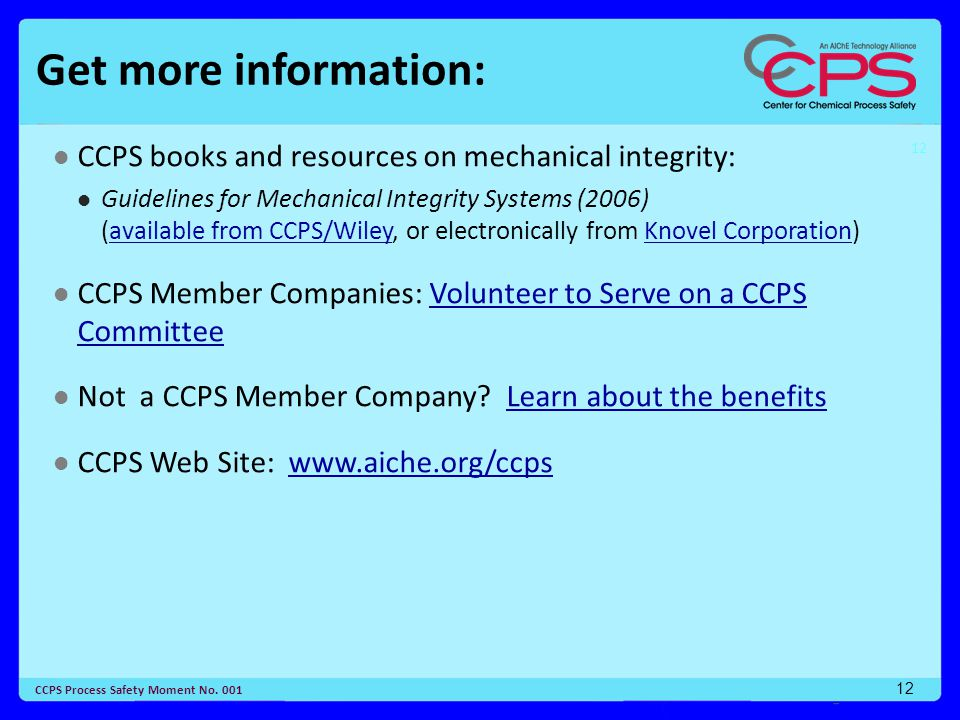 12 CCPS Process Safety Moment No. 001 12 Get more information: CCPS books and resources on mechanical integrity: Guidelines for Mechanical Integrity S