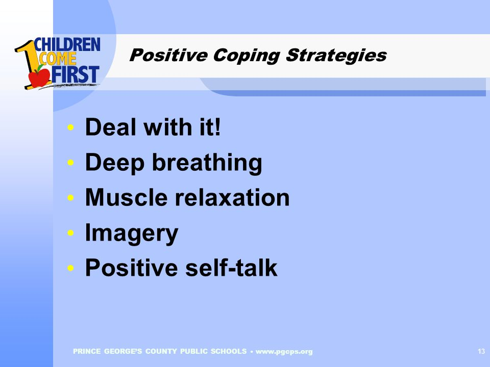 PRINCE GEORGE'S COUNTY PUBLIC SCHOOLS www.pgcps.org 13 Positive Coping Strategies Deal with it.