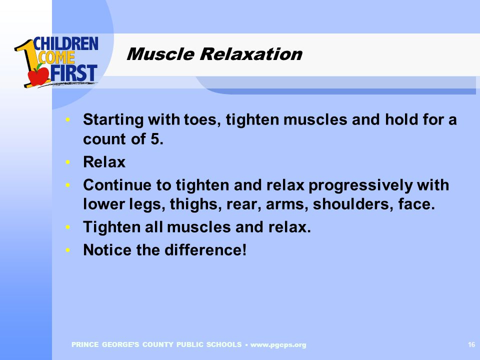 PRINCE GEORGE'S COUNTY PUBLIC SCHOOLS www.pgcps.org 16 Muscle Relaxation Starting with toes, tighten muscles and hold for a count of 5.