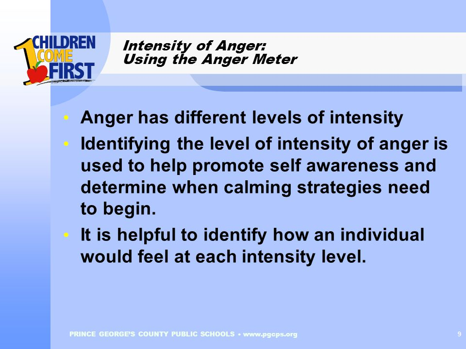 PRINCE GEORGE'S COUNTY PUBLIC SCHOOLS www.pgcps.org 9 Intensity of Anger: Using the Anger Meter Anger has different levels of intensity Identifying the level of intensity of anger is used to help promote self awareness and determine when calming strategies need to begin.