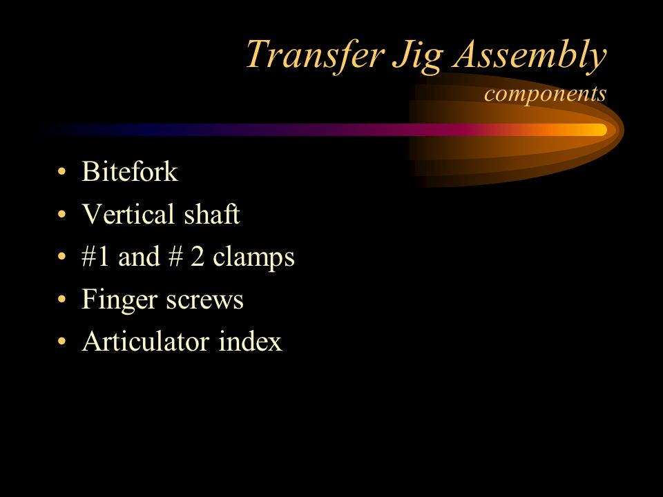 Transfer Jig Assembly components Bitefork Vertical shaft #1 and # 2 clamps Finger screws Articulator index