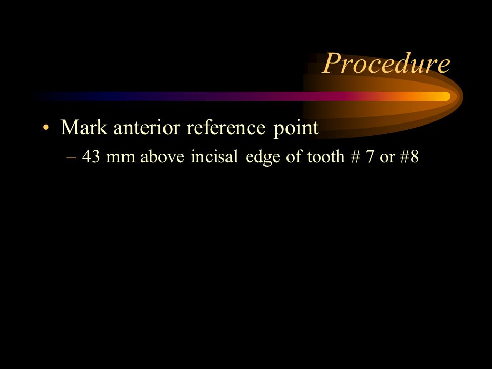 Procedure Mark anterior reference point –43 mm above incisal edge of tooth # 7 or #8