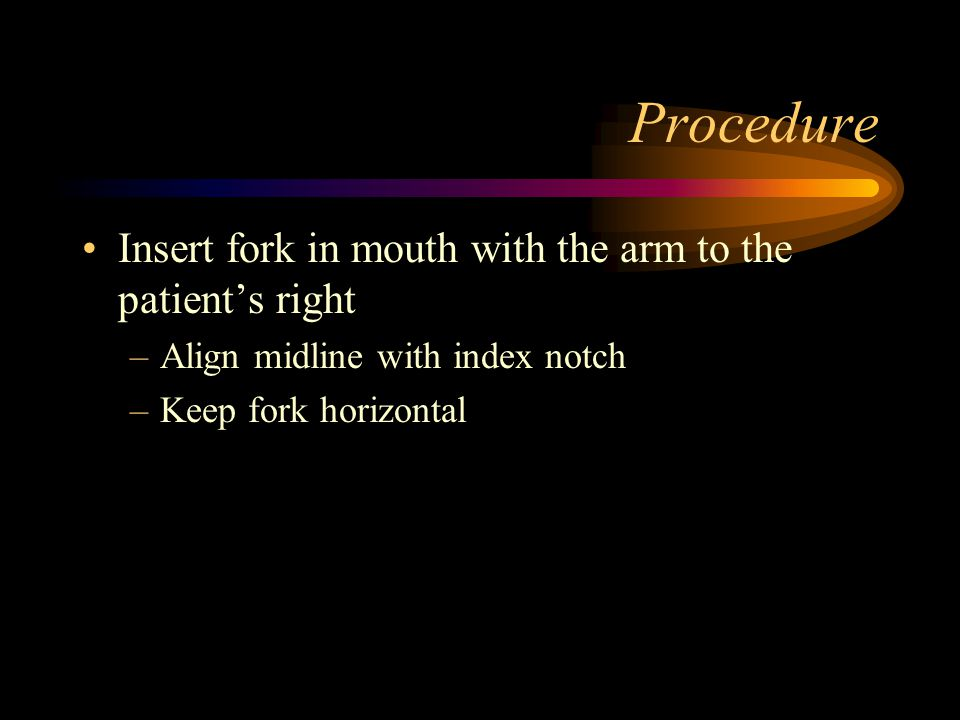 Procedure Insert fork in mouth with the arm to the patient's right –Align midline with index notch –Keep fork horizontal