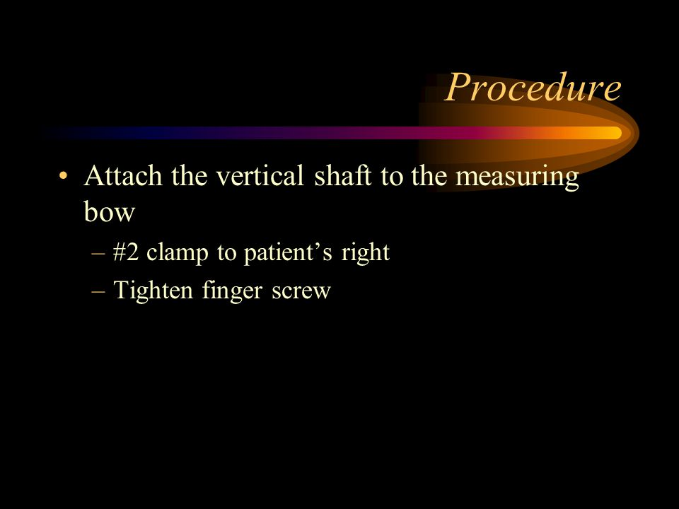 Procedure Attach the vertical shaft to the measuring bow –#2 clamp to patient's right –Tighten finger screw
