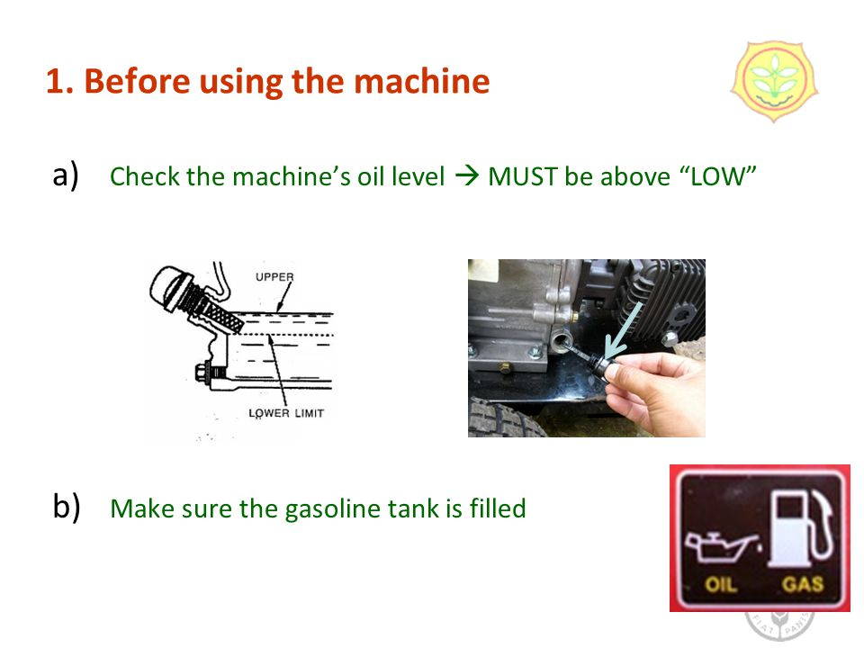 "1. Before using the machine a) Check the machine's oil level  MUST be above ""LOW"" b) Make sure the gasoline tank is filled 6"