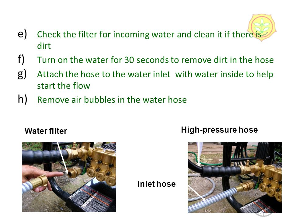 e) Check the filter for incoming water and clean it if there is dirt f) Turn on the water for 30 seconds to remove dirt in the hose g) Attach the hose to the water inlet with water inside to help start the flow h) Remove air bubbles in the water hose 8 Water filter Inlet hose High-pressure hose